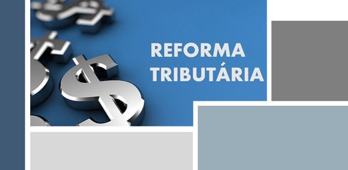 REFORMA TRIBUTÁRIA – principais pontos da proposta